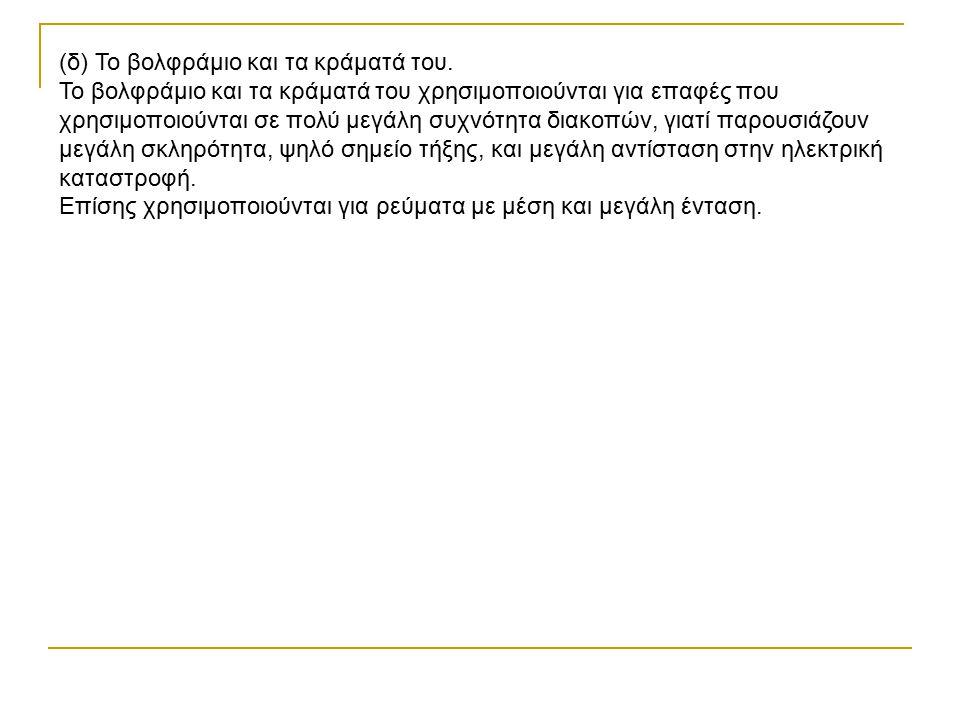 (δ) Το βολφράμιο και τα κράματά του. Το βολφράμιο και τα κράματά του χρησιμοποιούνται για επαφές που χρησιμοποιούνται σε πολύ μεγάλη συχνότητα διακοπώ