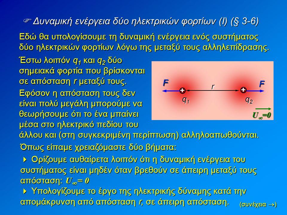  Δυναμική ενέργεια δύο ηλεκτρικών φορτίων (Ι) (§ 3-6) + + q1q1q1q1 q2q2q2q2 r Έστω λοιπόν q 1 και q 2 δύο σημειακά φορτία που βρίσκονται σε απόσταση