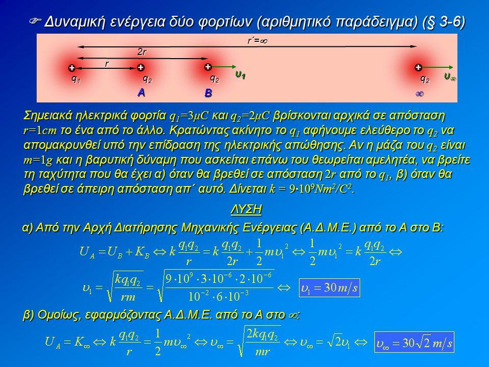  Δυναμική ενέργεια δύο φορτίων (αριθμητικό παράδειγμα) (§ 3-6) + + + + q1q1q1q1 q2q2q2q2 r q2q2q2q2 2r2r2r2r q2q2q2q2 r΄=r΄=r΄=r΄= υ1υ1υ1υ1 υυυ