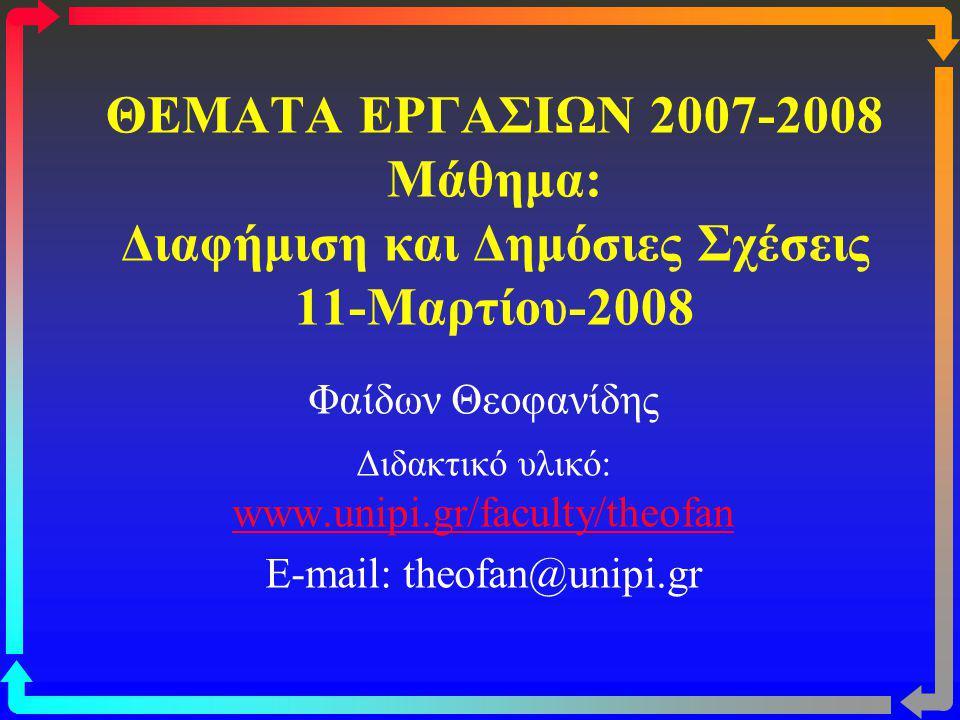 ΘΕΜΑΤΑ ΕΡΓΑΣΙΩΝ 2007-2008 Μάθημα: Διαφήμιση και Δημόσιες Σχέσεις 11-Μαρτίου-2008 Φαίδων Θεοφανίδης Διδακτικό υλικό: www.unipi.gr/faculty/theofan www.u