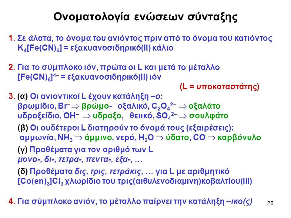26 Ονοματολογία ενώσεων σύνταξης 1. Σε άλατα, το όνομα του ανιόντος πριν από το όνομα του κατιόντος K 4 [Fe(CN) 6 ] = εξακυανοσιδηρικό(ΙΙ) κάλιο 2. Γι