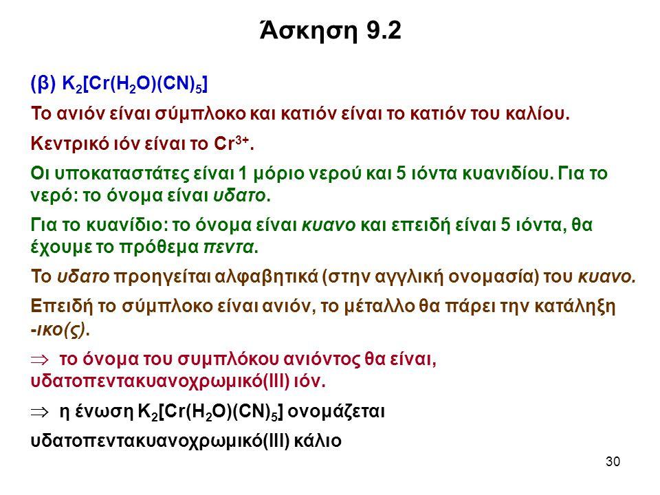 30 (β) K 2 [Cr(H 2 O)(CN) 5 ] Το ανιόν είναι σύμπλοκο και κατιόν είναι το κατιόν του καλίου. Κεντρικό ιόν είναι το Cr 3+. Οι υποκαταστάτες είναι 1 μόρ