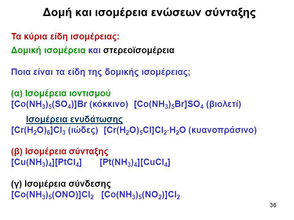 36 Τα κύρια είδη ισομέρειας: Δομική ισομέρεια και στερεοϊσομέρεια Ποια είναι τα είδη της δομικής ισομέρειας; (α) Ισομέρεια ιοντισμού [Co(NH 3 ) 5 (SO