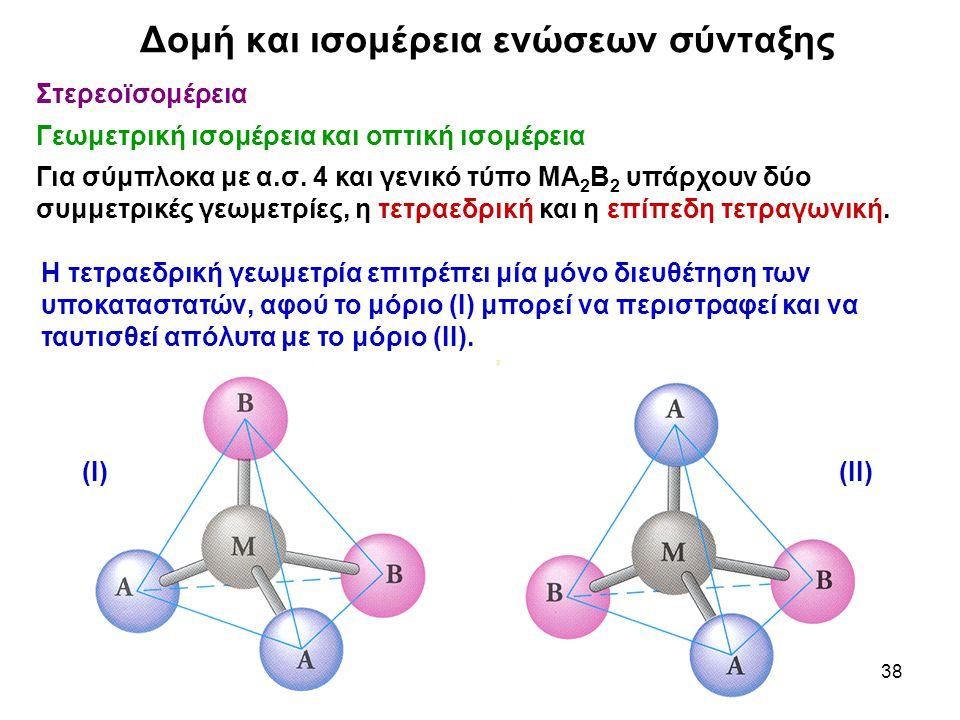 38 Στερεοϊσομέρεια Γεωμετρική ισομέρεια και οπτική ισομέρεια Για σύμπλοκα με α.σ. 4 και γενικό τύπο ΜΑ 2 Β 2 υπάρχουν δύο συμμετρικές γεωμετρίες, η τε