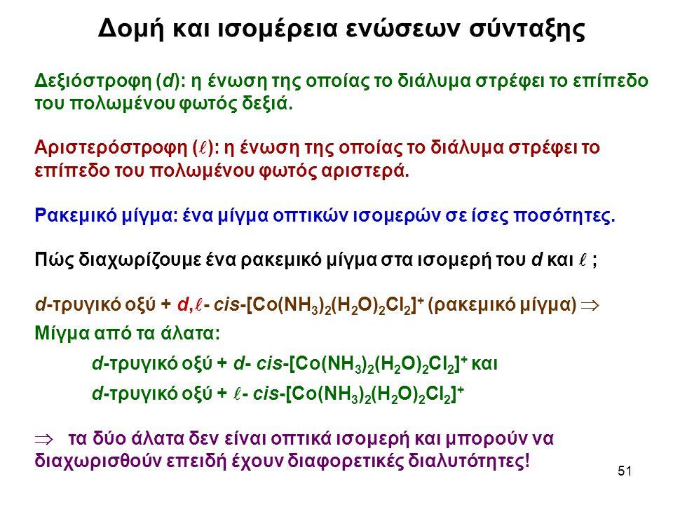 51 Δεξιόστροφη (d): η ένωση της οποίας το διάλυμα στρέφει το επίπεδο του πολωμένου φωτός δεξιά. Αριστερόστροφη ( ): η ένωση της οποίας το διάλυμα στρέ
