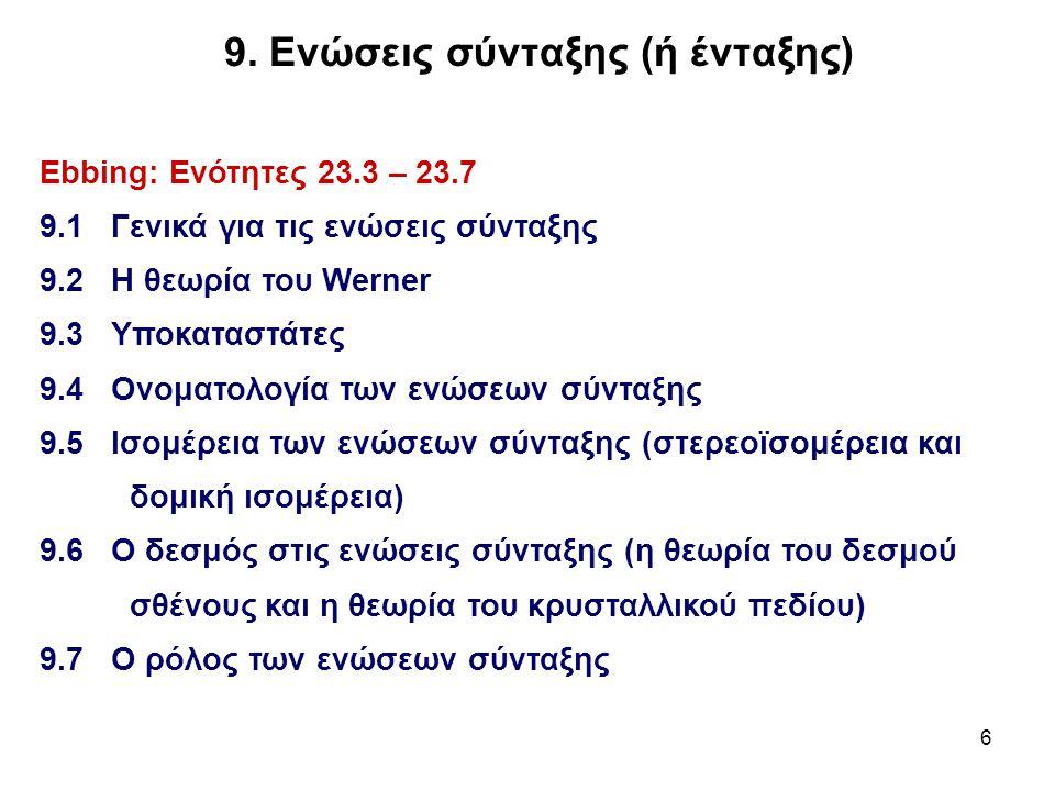 6 9. Ενώσεις σύνταξης (ή ένταξης) Ebbing: Ενότητες 23.3 – 23.7 9.1 Γενικά για τις ενώσεις σύνταξης 9.2 Η θεωρία του Werner 9.3 Υποκαταστάτες 9.4 Ονομα