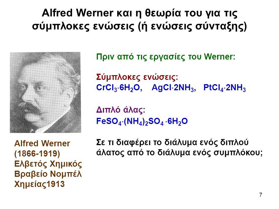 7 Alfred Werner και η θεωρία του για τις σύμπλοκες ενώσεις (ή ενώσεις σύνταξης) Alfred Werner (1866-1919) Ελβετός Χημικός Βραβείο Νομπέλ Χημείας1913 Π