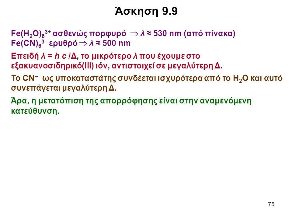 75 Fe(H 2 O) 6 3+ ασθενώς πορφυρό  λ ≈ 530 nm (από πίνακα) Fe(CN) 6 3– ερυθρό  λ ≈ 500 nm Επειδή λ = h c /Δ, το μικρότερο λ που έχουμε στο εξακυανοσ