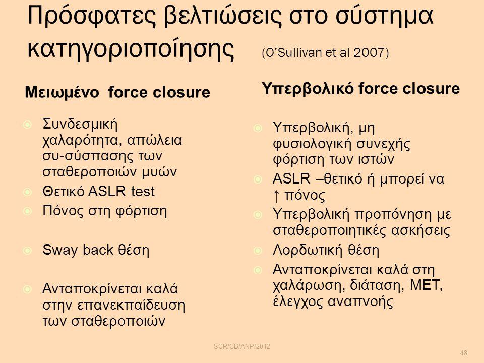 Πρόσφατες βελτιώσεις στο σύστημα κατηγοριοποίησης (O'Sullivan et al 2007) Μειωμένο force closure Υπερβολικό force closure  Συνδεσμική χαλαρότητα, απώλεια συ-σύσπασης των σταθεροποιών μυών  Θετικό ASLR test  Πόνος στη φόρτιση  Sway back θέση  Ανταποκρίνεται καλά στην επανεκπαίδευση των σταθεροποιών  Υπερβολική, μη φυσιολογική συνεχής φόρτιση των ιστών  ASLR –θετικό ή μπορεί να ↑ πόνος  Υπερβολική προπόνηση με σταθεροποιητικές ασκήσεις  Λορδωτική θέση  Ανταποκρίνεται καλά στη χαλάρωση, διάταση, MET, έλεγχος αναπνοής SCR/CB/ANP/2012 48