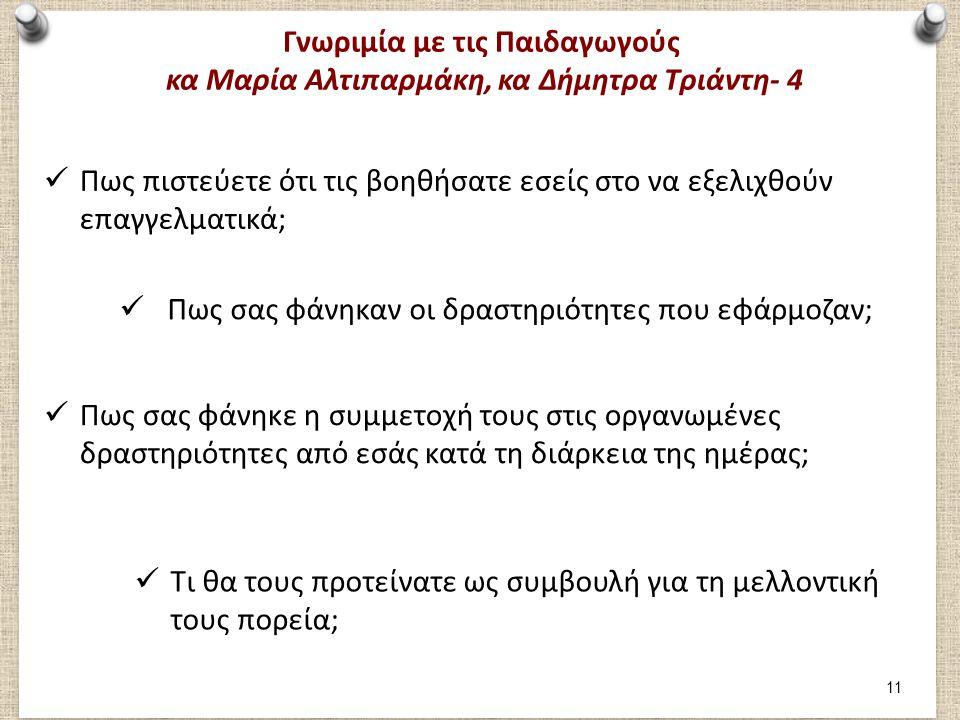 Γνωριμία με τις Παιδαγωγούς κα Μαρία Αλτιπαρμάκη, κα Δήμητρα Τριάντη- 4 Πως πιστεύετε ότι τις βοηθήσατε εσείς στο να εξελιχθούν επαγγελματικά; Πως σας φάνηκαν οι δραστηριότητες που εφάρμοζαν; Πως σας φάνηκε η συμμετοχή τους στις οργανωμένες δραστηριότητες από εσάς κατά τη διάρκεια της ημέρας; Τι θα τους προτείνατε ως συμβουλή για τη μελλοντική τους πορεία; 11