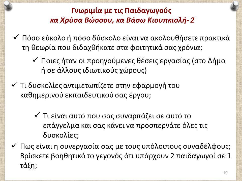 Γνωριμία με τις Παιδαγωγούς κα Χρύσα Βώσσου, κα Βάσω Κιουπκιολή- 2 Πόσο εύκολο ή πόσο δύσκολο είναι να ακολουθήσετε πρακτικά τη θεωρία που διδαχθήκατε στα φοιτητικά σας χρόνια; Ποιες ήταν οι προηγούμενες θέσεις εργασίας (στο Δήμο ή σε άλλους ιδιωτικούς χώρους) Τι δυσκολίες αντιμετωπίζετε στην εφαρμογή του καθημερινού εκπαιδευτικού σας έργου; Τι είναι αυτό που σας συναρπάζει σε αυτό το επάγγελμα και σας κάνει να προσπερνάτε όλες τις δυσκολίες; Πως είναι η συνεργασία σας με τους υπόλοιπους συναδέλφους; Βρίσκετε βοηθητικό το γεγονός ότι υπάρχουν 2 παιδαγωγοί σε 1 τάξη; 19