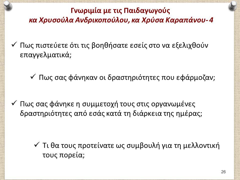 Γνωριμία με τις Παιδαγωγούς κα Χρυσούλα Ανδρικοπούλου, κα Χρύσα Καραπάνου- 4 Πως πιστεύετε ότι τις βοηθήσατε εσείς στο να εξελιχθούν επαγγελματικά; Πως σας φάνηκαν οι δραστηριότητες που εφάρμοζαν; Πως σας φάνηκε η συμμετοχή τους στις οργανωμένες δραστηριότητες από εσάς κατά τη διάρκεια της ημέρας; Τι θα τους προτείνατε ως συμβουλή για τη μελλοντική τους πορεία; 26
