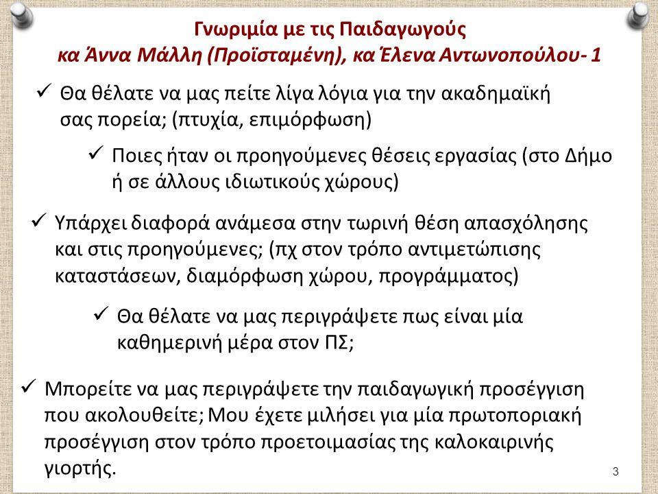 Γνωριμία με τις Παιδαγωγούς κα Άννα Μάλλη (Προϊσταμένη), κα Έλενα Αντωνοπούλου- 2 Πόσο εύκολο ή πόσο δύσκολο είναι να ακολουθήσετε πρακτικά τη θεωρία που διδαχθήκατε στα φοιτητικά σας χρόνια; Ποιες ήταν οι προηγούμενες θέσεις εργασίας (στο Δήμο ή σε άλλους ιδιωτικούς χώρους) Τι δυσκολίες αντιμετωπίζετε στην εφαρμογή του καθημερινού εκπαιδευτικού σας έργου; Τι είναι αυτό που σας συναρπάζει σε αυτό το επάγγελμα και σας κάνει να προσπερνάτε όλες τις δυσκολίες; Πως είναι η συνεργασία σας με τους υπόλοιπους συναδέλφους; Βρίσκετε βοηθητικό το γεγονός ότι υπάρχουν 2 παιδαγωγοί σε 1 τάξη; 4