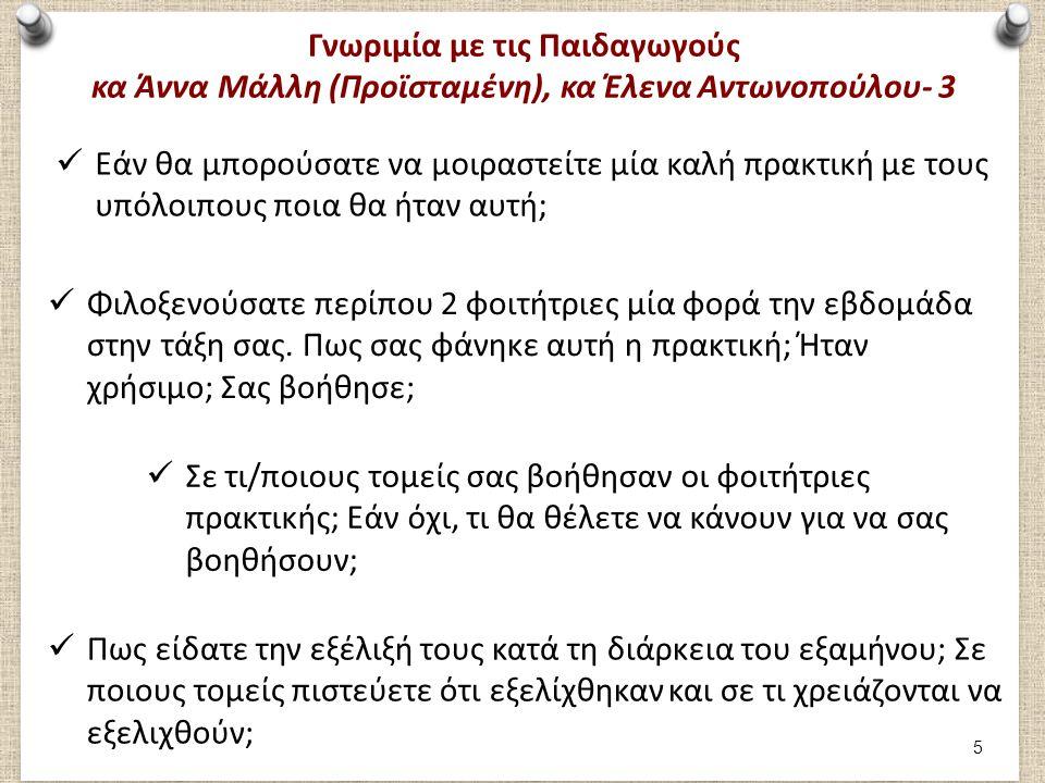 Γνωριμία με τις Παιδαγωγούς κα Άννα Μάλλη (Προϊσταμένη), κα Έλενα Αντωνοπούλου- 4 Πως πιστεύετε ότι τις βοηθήσατε εσείς στο να εξελιχθούν επαγγελματικά; Πως σας φάνηκαν οι δραστηριότητες που εφάρμοζαν; Πως σας φάνηκε η συμμετοχή τους στις οργανωμένες δραστηριότητες από εσάς κατά τη διάρκεια της ημέρας; Τι θα τους προτείνατε ως συμβουλή για τη μελλοντική τους πορεία; 6