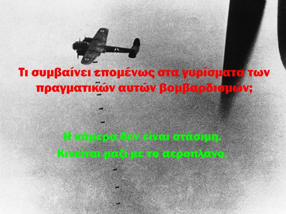 Τι συμβαίνει επομένως στα γυρίσματα των πραγματικών αυτών βομβαρδισμών; Η κάμερα δεν είναι στάσιμη. Κινείται μαζί με το αεροπλάνο.