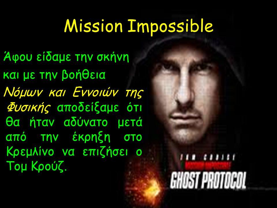 Mission Impossible Άφου είδαμε την σκήνη και με την βοήθεια Νόμων και Εννοιών της Φυσικής αποδείξαμε ότι θα ήταν αδύνατο μετά από την έκρηξη στο Κρεμλ