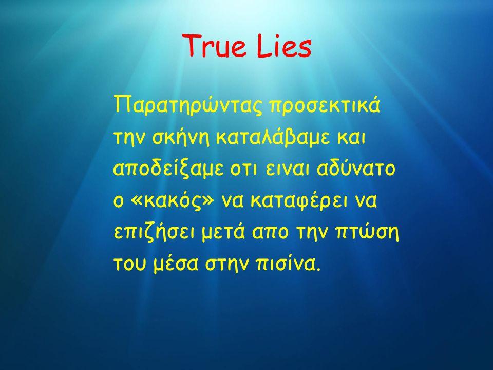 True Lies Παρατηρώντας προσεκτικά την σκήνη καταλάβαμε και αποδείξαμε οτι ειναι αδύνατο ο «κακός» να καταφέρει να επιζήσει μετά απο την πτώση του μέσα