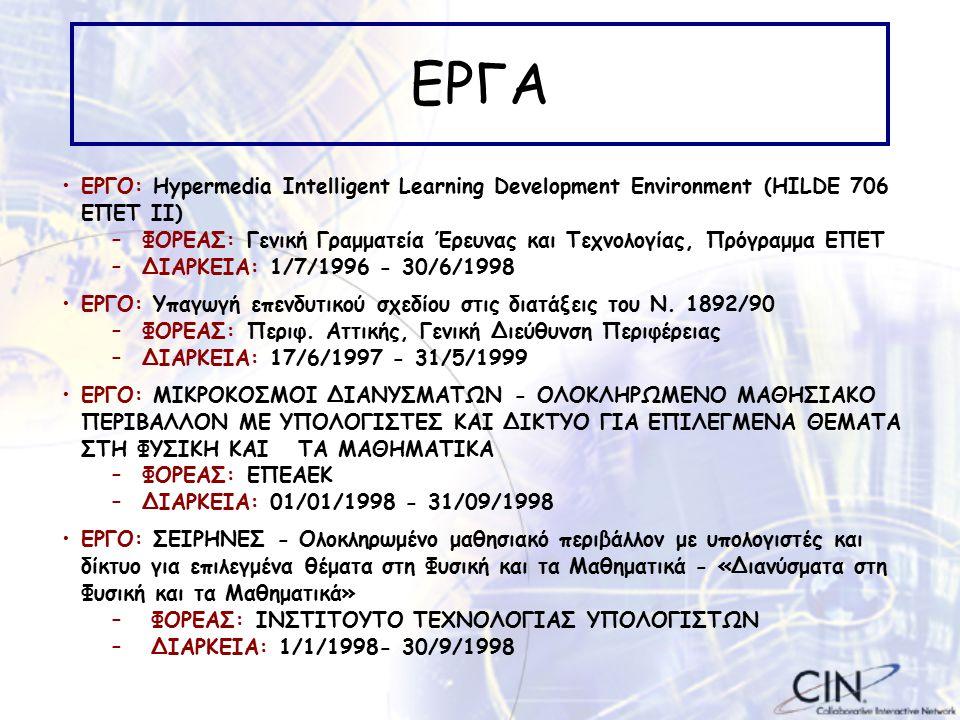 ΕΡΓΑ ΕΡΓΟ: Hypermedia Intelligent Learning Development Environment (HILDE 706 ΕΠΕΤ ΙΙ) –ΦΟΡΕΑΣ: Γενική Γραμματεία Έρευνας και Τεχνολογίας, Πρόγραμμα ΕΠΕΤ –ΔΙΑΡΚΕΙΑ: 1/7/1996 - 30/6/1998 ΕΡΓΟ: Υπαγωγή επενδυτικού σχεδίου στις διατάξεις του Ν.