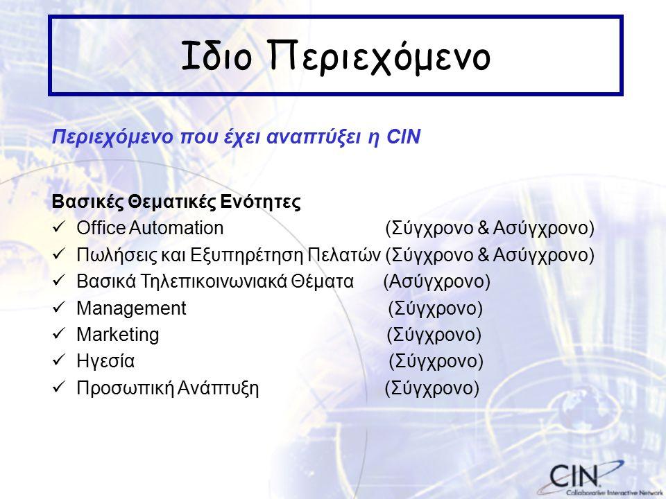 Ιδιο Περιεχόμενο Περιεχόμενο που έχει αναπτύξει η CIN Βασικές Θεματικές Ενότητες Office Automation (Σύγχρονο & Ασύγχρονο) Πωλήσεις και Εξυπηρέτηση Πελατών (Σύγχρονο & Ασύγχρονο) Βασικά Τηλεπικοινωνιακά Θέματα (Ασύγχρονο) Management (Σύγχρονο) Marketing (Σύγχρονο) Ηγεσία (Σύγχρονο) Προσωπική Ανάπτυξη (Σύγχρονο)