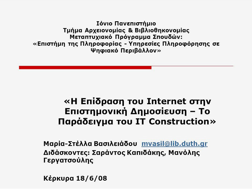Ιόνιο Πανεπιστήμιο Τμήμα Αρχειονομίας & Βιβλιοθηκονομίας Μεταπτυχιακό Πρόγραμμα Σπουδών: «Επιστήμη της Πληροφορίας - Υπηρεσίες Πληροφόρησης σε Ψηφιακό Περιβάλλον» «Η Επίδραση του Internet στην Επιστημονική Δημοσίευση – Το Παράδειγμα του ΙΤ Construction» Μαρία-Στέλλα Βασιλειάδου mvasil@lib.duth.grmvasil@lib.duth.gr Διδάσκοντες: Σαράντος Καπιδάκης, Μανόλης Γεργατσούλης Κέρκυρα 18/6/08
