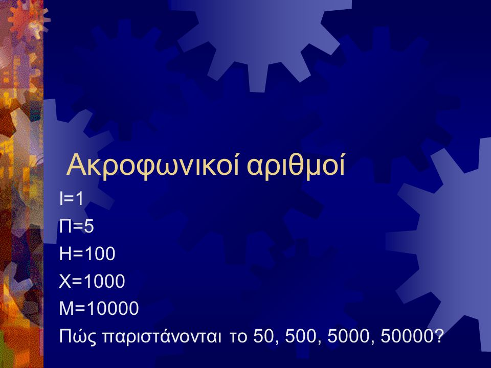 Ακροφωνικοί αριθμοί Ι=1 Π=5 Η=100 Χ=1000 Μ=10000 Πώς παριστάνονται το 50, 500, 5000, 50000?