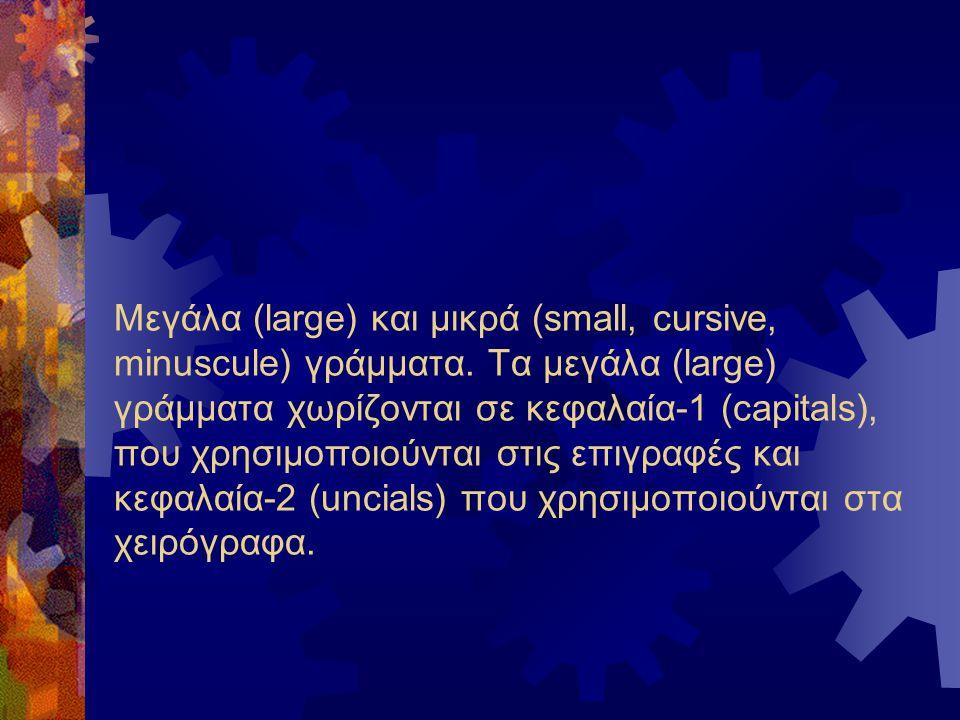Μεγάλα (large) και μικρά (small, cursive, minuscule) γράμματα. Τα μεγάλα (large) γράμματα χωρίζονται σε κεφαλαία-1 (capitals), που χρησιμοποιούνται στ