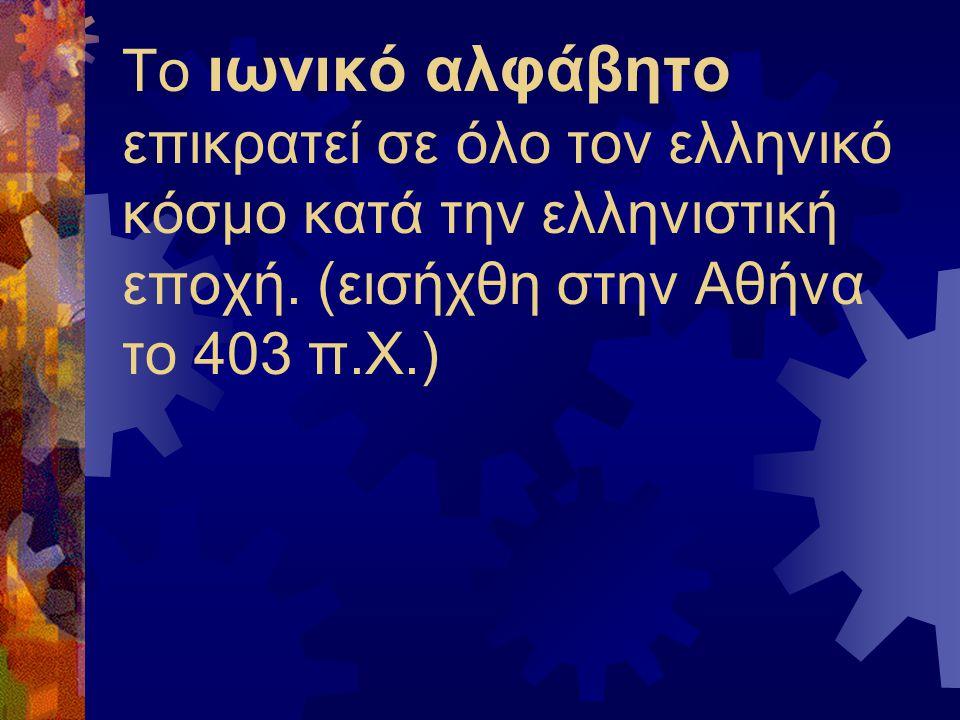Το ιωνικό αλφάβητο επικρατεί σε όλο τον ελληνικό κόσμο κατά την ελληνιστική εποχή. (εισήχθη στην Αθήνα το 403 π.Χ.)