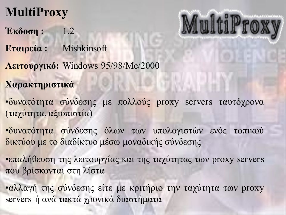 MultiProxy Έκδοση :1.2 Εταιρεία :Mishkinsoft Λειτουργικό:Windows 95/98/Me/2000 Χαρακτηριστικά δυνατότητα σύνδεσης με πολλούς proxy servers ταυτόχρονα