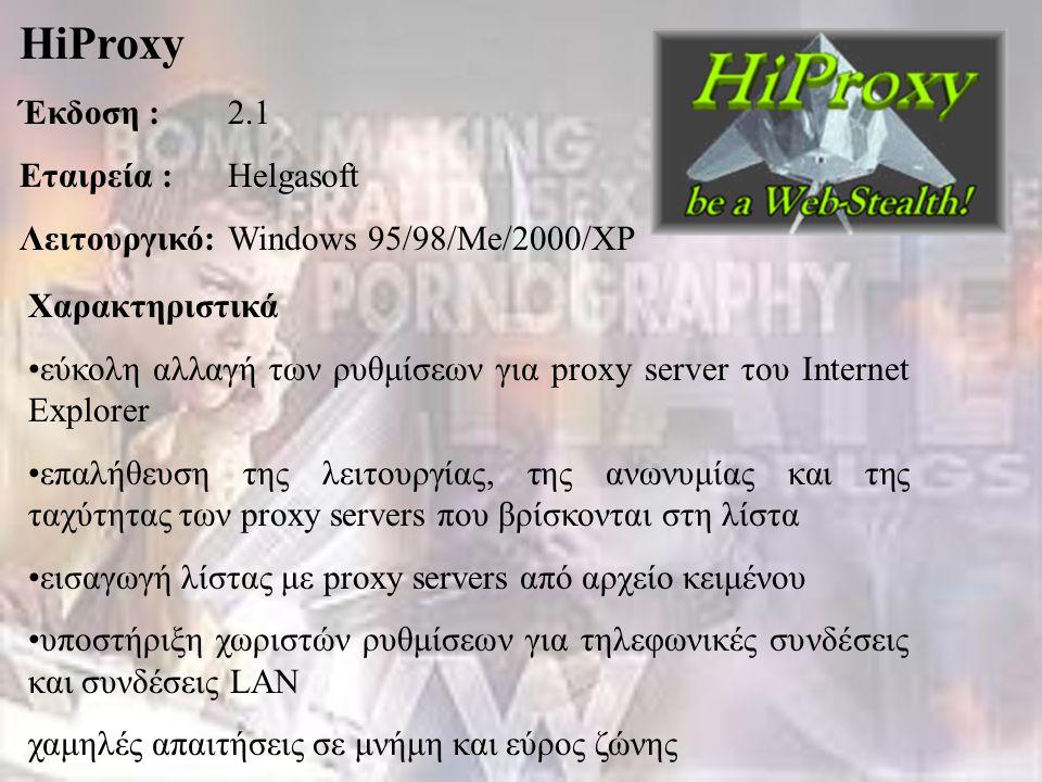 HiProxy Έκδοση :2.1 Εταιρεία :Helgasoft Λειτουργικό:Windows 95/98/Me/2000/XP Χαρακτηριστικά εύκολη αλλαγή των ρυθμίσεων για proxy server του Internet