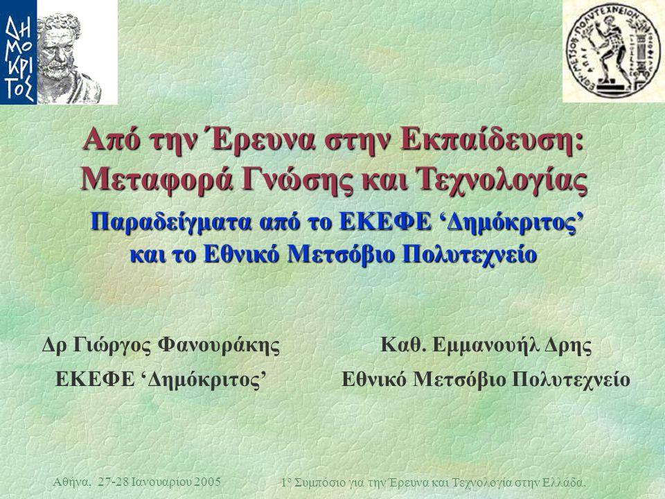 Αθήνα, 27-28 Ιανουαρίου 2005 1 ο Συμπόσιο για την Έρευνα και Τεχνολογία στην Ελλάδα. Από την Έρευνα στην Εκπαίδευση: Μεταφορά Γνώσης και Τεχνολογίας Π
