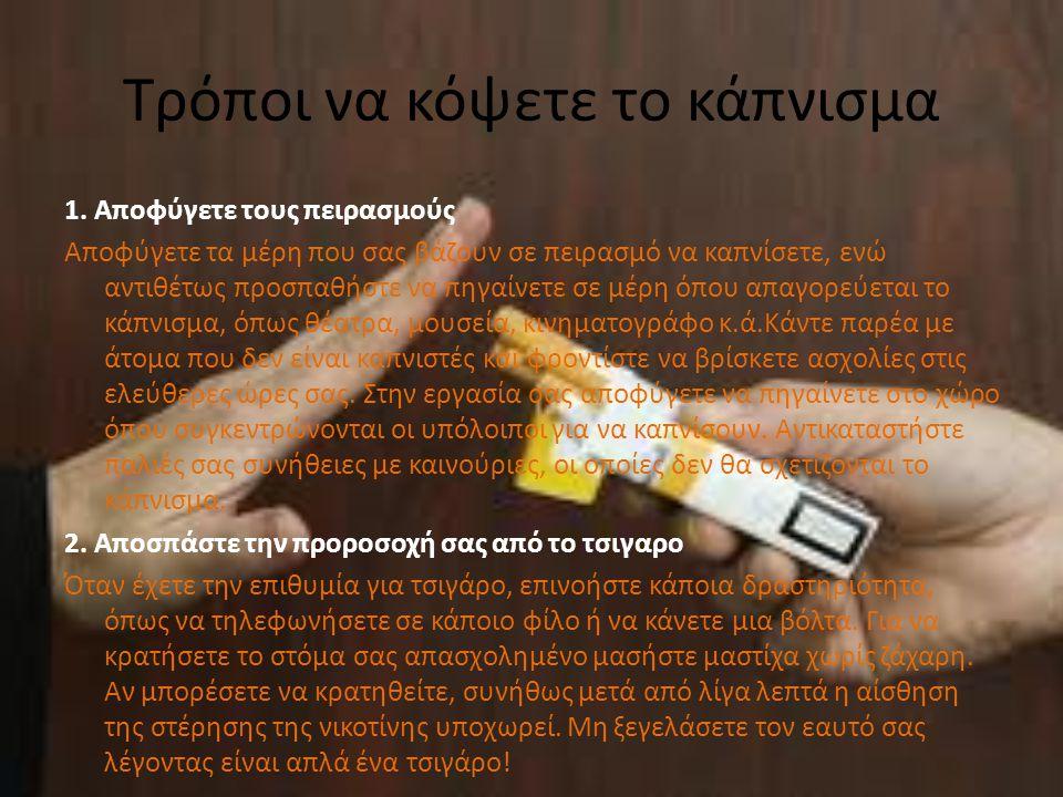 Τρόποι να κόψετε το κάπνισμα 1. Αποφύγετε τους πειρασμούς Αποφύγετε τα μέρη που σας βάζουν σε πειρασμό να καπνίσετε, ενώ αντιθέτως προσπαθήστε να πηγα