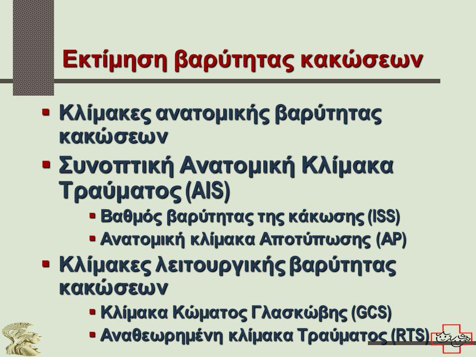 Εκτίμηση βαρύτητας κακώσεων  Κλίμακες ανατομικής βαρύτητας κακώσεων  Συνοπτική Ανατομική Κλίμακα Τραύματος (AIS)  Βαθμός βαρύτητας της κάκωσης (ISS)  Ανατομική κλίμακα Αποτύπωσης ( Α P)  Κλίμακες λειτουργικής βαρύτητας κακώσεων  Κλίμακα Κώματος Γλασκώβης (GCS)  Αναθεωρημένη κλίμακα Τραύματος (RTS)