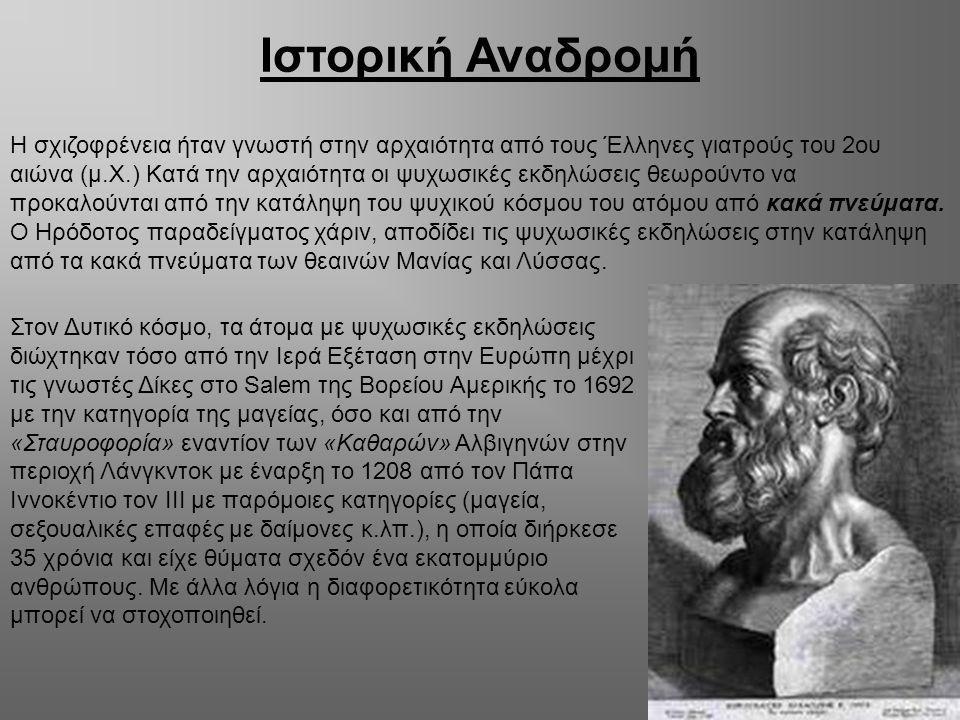 Ιστορική Αναδρομή Η σχιζοφρένεια ήταν γνωστή στην αρχαιότητα από τους Έλληνες γιατρούς του 2ου αιώνα (μ.Χ.) Κατά την αρχαιότητα οι ψυχωσικές εκδηλώσει