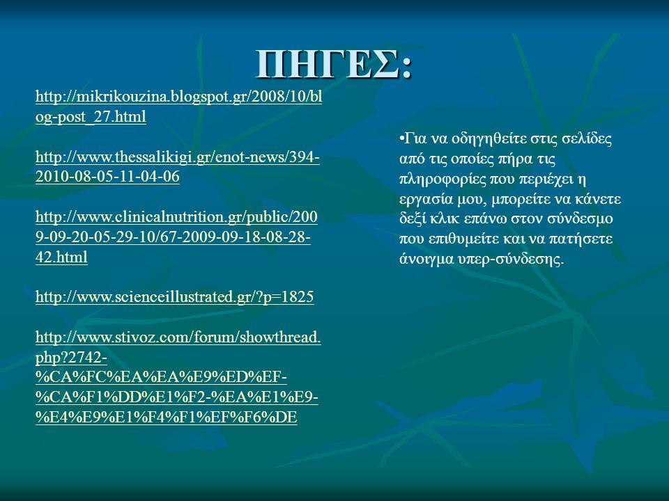 ΠΗΓΕΣ: http://mikrikouzina.blogspot.gr/2008/10/bl og-post_27.html http://www.thessalikigi.gr/enot-news/394- 2010-08-05-11-04-06 http://www.clinicalnutrition.gr/public/200 9-09-20-05-29-10/67-2009-09-18-08-28- 42.html http://www.scienceillustrated.gr/ p=1825 http://www.stivoz.com/forum/showthread.