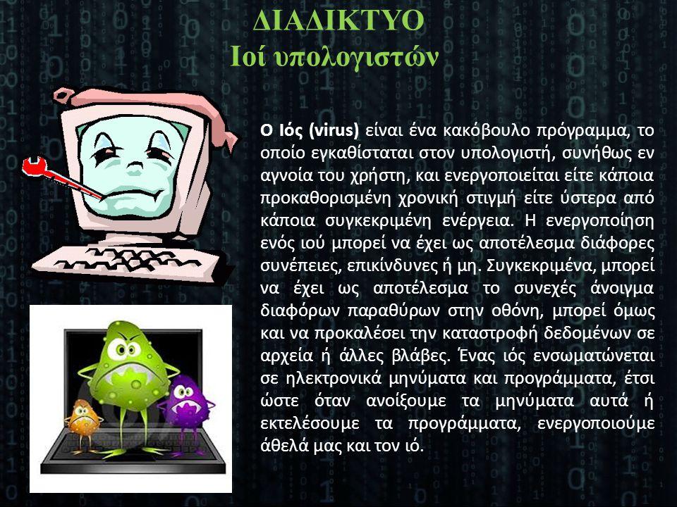 Ο Ιός (virus) είναι ένα κακόβουλο πρόγραμμα, το οποίο εγκαθίσταται στον υπολογιστή, συνήθως εν αγνοία του χρήστη, και ενεργοποιείται είτε κάποια προκα