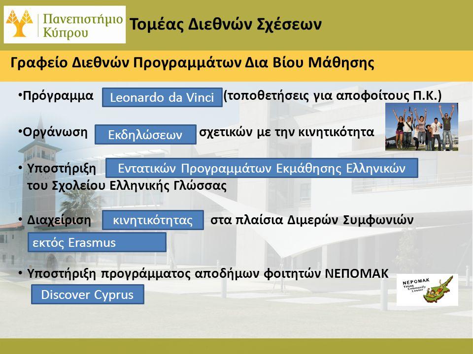 Τομέας Διεθνών Σχέσεων Πρόγραμμα (τοποθετήσεις για αποφοίτους Π.Κ.) Οργάνωση σχετικών με την κινητικότητα Υποστήριξη του Σχολείου Ελληνικής Γλώσσας Διαχείριση στα πλαίσια Διμερών Συμφωνιών Υποστήριξη προγράμματος αποδήμων φοιτητών ΝΕΠΟΜΑΚ Leonardo da Vinci Εκδηλώσεων Εντατικών Προγραμμάτων Εκμάθησης Ελληνικών κινητικότητας εκτός Erasmus Discover Cyprus Γραφείο Διεθνών Προγραμμάτων Δια Βίου Μάθησης