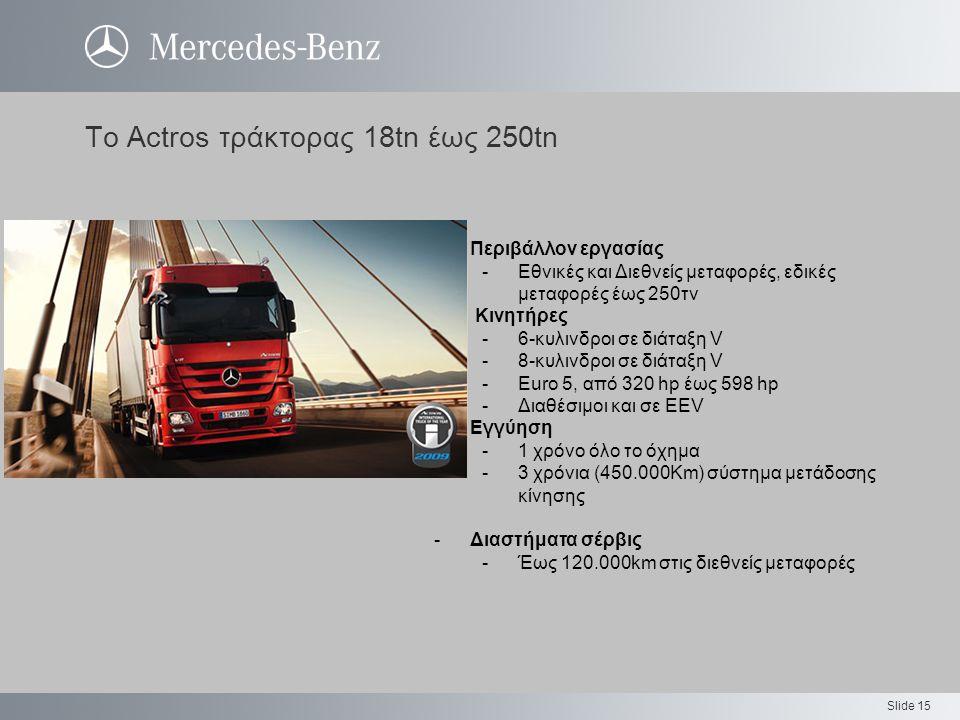 Slide 15 Το Actros τράκτορας 18tn έως 250tn Περιβάλλον εργασίας -Εθνικές και Διεθνείς μεταφορές, εδικές μεταφορές έως 250τν Κινητήρες -6-κυλινδροι σε διάταξη V -8-κυλινδροι σε διάταξη V -Euro 5, από 320 hp έως 598 hp -Διαθέσιμοι και σε EEV -Εγγύηση -1 χρόνο όλο το όχημα -3 χρόνια (450.000Km) σύστημα μετάδοσης κίνησης -Διαστήματα σέρβις -Έως 120.000km στις διεθνείς μεταφορές