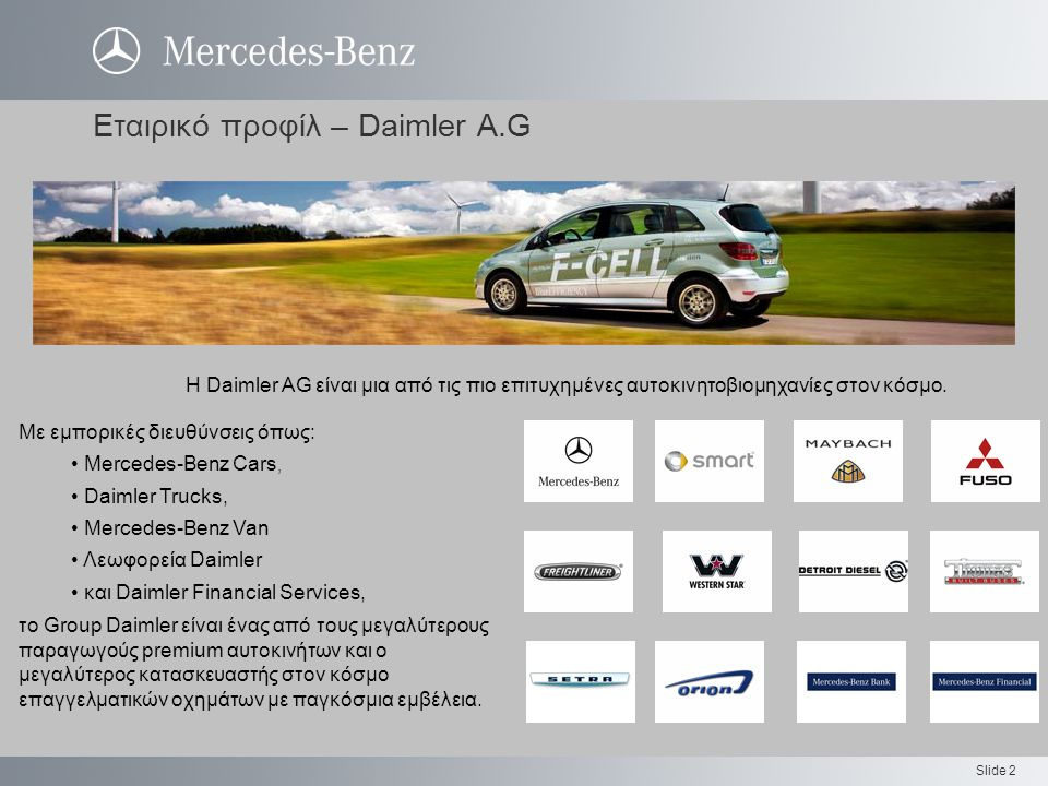 Slide 2 Εταιρικό προφίλ – Daimler A.G Με εμπορικές διευθύνσεις όπως: Mercedes-Benz Cars, Daimler Trucks, Mercedes-Benz Van Λεωφορεία Daimler και Daimler Financial Services, το Group Daimler είναι ένας από τους μεγαλύτερους παραγωγούς premium αυτοκινήτων και ο μεγαλύτερος κατασκευαστής στον κόσμο επαγγελματικών οχημάτων με παγκόσμια εμβέλεια.
