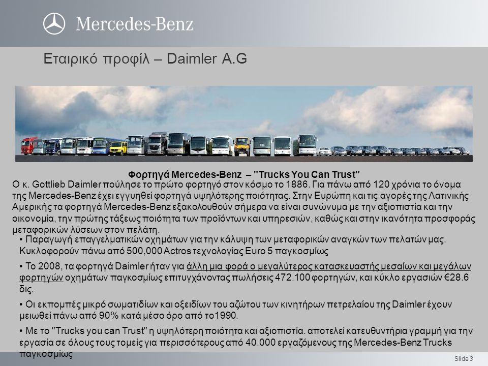 Slide 3 Εταιρικό προφίλ – Daimler A.G Φορτηγά Mercedes-Benz – Trucks You Can Trust Παραγωγή επαγγελματικών οχημάτων για την κάλυψη των μεταφορικών αναγκών των πελατών μας.