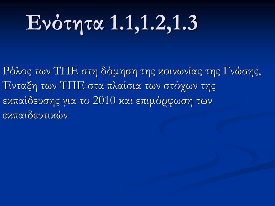 Ενότητα 1.1,1.2,1.3 Ρόλος των ΤΠΕ στη δόμηση της κοινωνίας της Γνώσης, Ένταξη των ΤΠΕ στα πλαίσια των στόχων της εκπαίδευσης για το 2010 και επιμόρφωση των εκπαιδευτικών