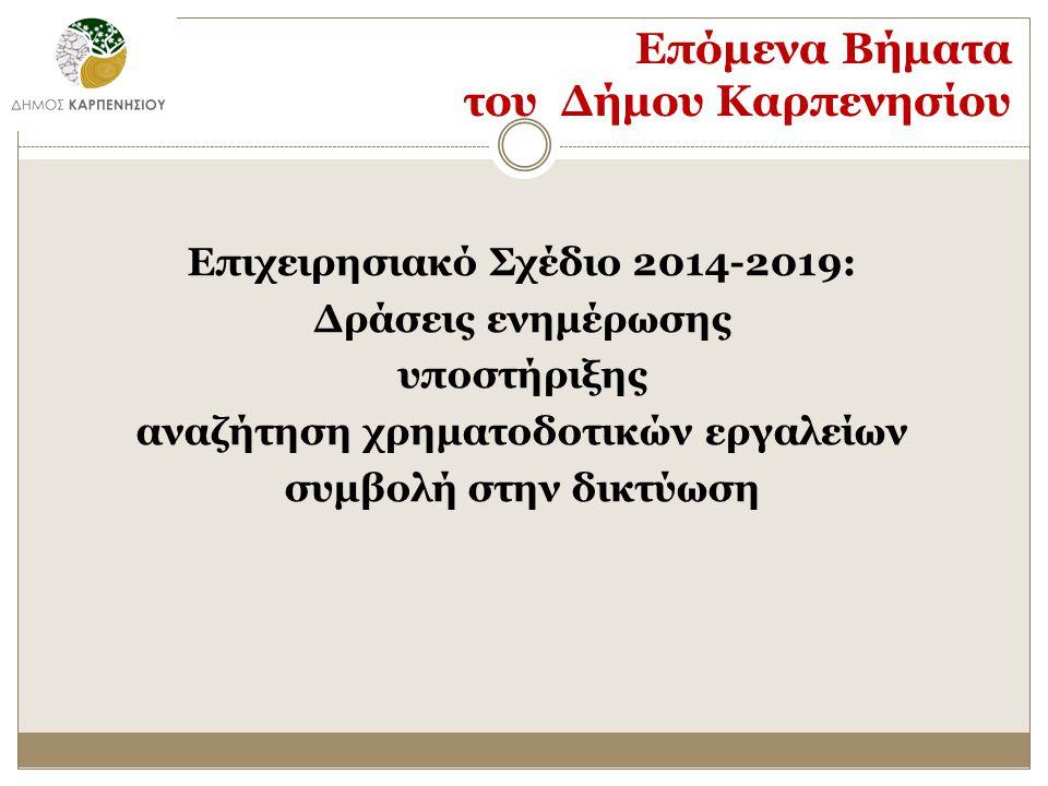 Επόμενα Βήματα του Δήμου Καρπενησίου Επιχειρησιακό Σχέδιο 2014-2019: Δράσεις ενημέρωσης υποστήριξης αναζήτηση χρηματοδοτικών εργαλείων συμβολή στην δικτύωση