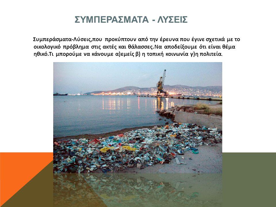 ΣΥΜΠΕΡΑΣΜΑΤΑ - ΛΥΣΕΙΣ Συμπεράσματα-Λύσεις,που προκύπτουν από την έρευνα που έγινε σχετικά με το οικολογικό πρόβλημα στις ακτές και θάλασσες.Να αποδείξουμε ότι είναι θέμα ηθικό.Τι μπορούμε να κάνουμε α)εμείς β) η τοπική κοινωνία γ)η πολιτεία.