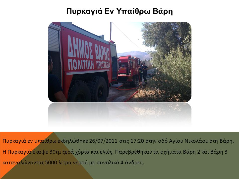 Πυρκαγιά Εν Υπαίθρω Βάρη Πυρκαγιά εν υπαίθρω εκδηλώθηκε 26/07/2011 στις 17:20 στην οδό Αγίου Νικολάου στη Βάρη. Η Πυρκαγιά έκαψε 30τμ ξερά χόρτα και ε