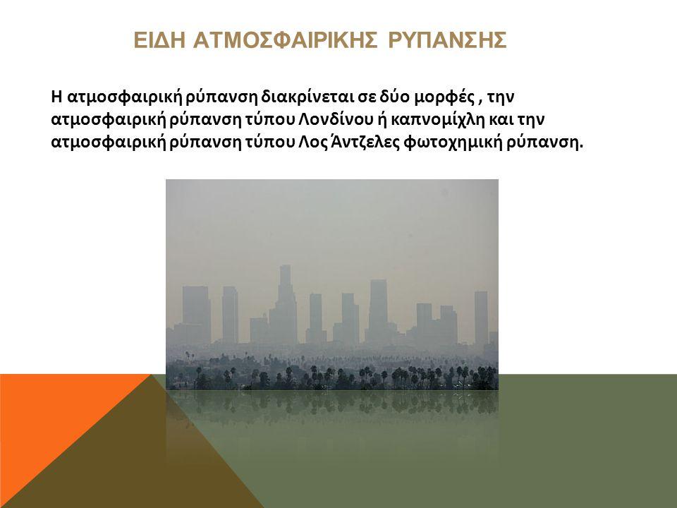 ΕΙΔΗ ΑΤΜΟΣΦΑΙΡΙΚΗΣ ΡΥΠΑΝΣΗΣ Η ατμοσφαιρική ρύπανση διακρίνεται σε δύο μορφές, την ατμοσφαιρική ρύπανση τύπου Λονδίνου ή καπνομίχλη και την ατμοσφαιρική ρύπανση τύπου Λος Άντζελες φωτοχημική ρύπανση.