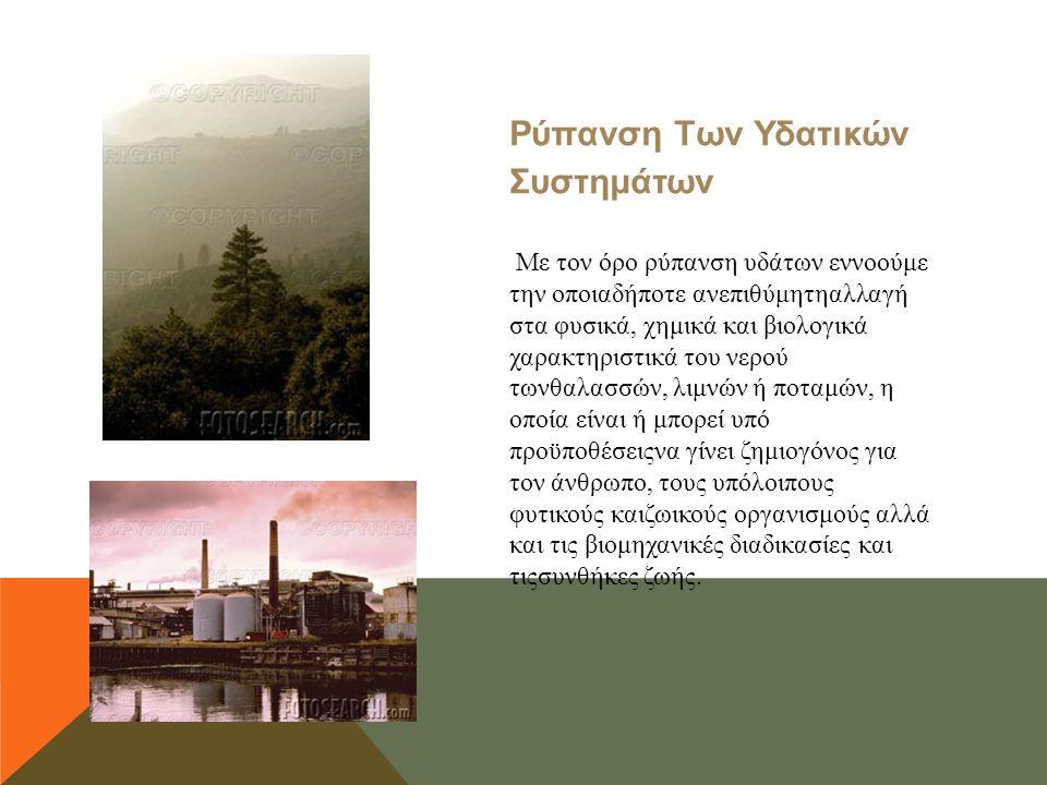 Ρύπανση Των Υδατικών Συστημάτων Με τον όρο ρύπανση υδάτων εννοούμε την οποιαδήποτε ανεπιθύμητηαλλαγή στα φυσικά, χημικά και βιολογικά χαρακτηριστικά τ