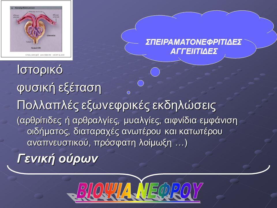 Ιστορικό φυσική εξέταση Πολλαπλές εξωνεφρικές εκδηλώσεις (αρθρίτιδες ή αρθραλγίες, μυαλγίες, αιφνίδια εμφάνιση οιδήματος, διαταραχές ανωτέρου και κατωτέρου αναπνευστικού, πρόσφατη λοίμωξη …) Γενική ούρων ΣΠΕΙΡΑΜΑΤΟΝΕΦΡΙΤΙΔΕΣ ΑΓΓΕΙΙΤΙΔΕΣ