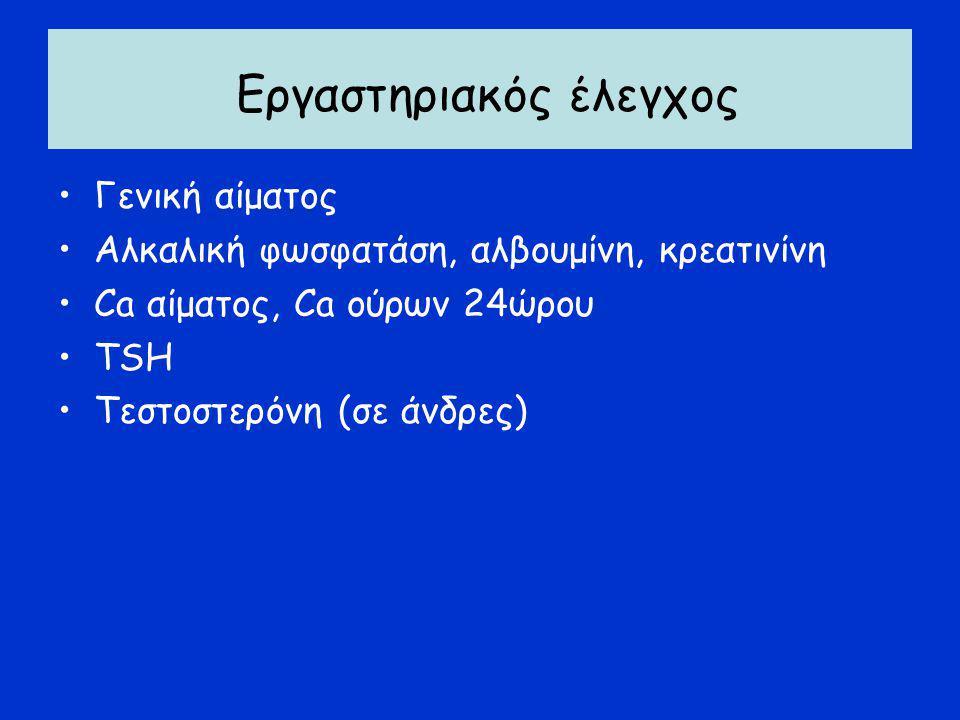 Εργαστηριακός έλεγχος Γενική αίματος Αλκαλική φωσφατάση, αλβουμίνη, κρεατινίνη Ca αίματος, Ca ούρων 24ώρου TSH Τεστοστερόνη (σε άνδρες)
