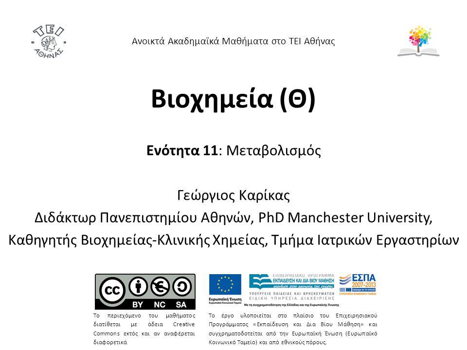 Βιοχημεία (Θ) Ενότητα 11: Μεταβολισμός Γεώργιος Καρίκας Διδάκτωρ Πανεπιστημίου Αθηνών, PhD Manchester University, Καθηγητής Βιοχημείας-Κλινικής Χημείας, Τμήμα Ιατρικών Εργαστηρίων Ανοικτά Ακαδημαϊκά Μαθήματα στο ΤΕΙ Αθήνας Το περιεχόμενο του μαθήματος διατίθεται με άδεια Creative Commons εκτός και αν αναφέρεται διαφορετικά Το έργο υλοποιείται στο πλαίσιο του Επιχειρησιακού Προγράμματος «Εκπαίδευση και Δια Βίου Μάθηση» και συγχρηματοδοτείται από την Ευρωπαϊκή Ένωση (Ευρωπαϊκό Κοινωνικό Ταμείο) και από εθνικούς πόρους.