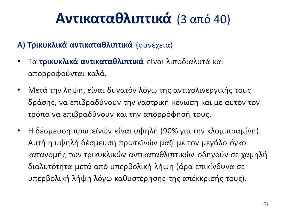 Αντικαταθλιπτικά (3 από 40) Α) Τρικυκλικά αντικαταθλιπτικά (συνέχεια) Τα τρικυκλικά αντικαταθλιπτικά είναι λιποδιαλυτά και απορροφούνται καλά. Μετά τη