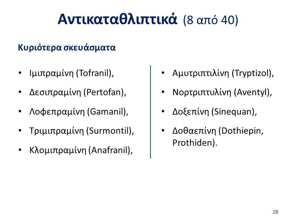 Αντικαταθλιπτικά (8 από 40) Κυριότερα σκευάσματα Ιμιπραμίνη (Tofranil), Δεσιπραμίνη (Pertofan), Λοφεπραμίνη (Gamanil), Τριμιπραμίνη (Surmontil), Κλομι